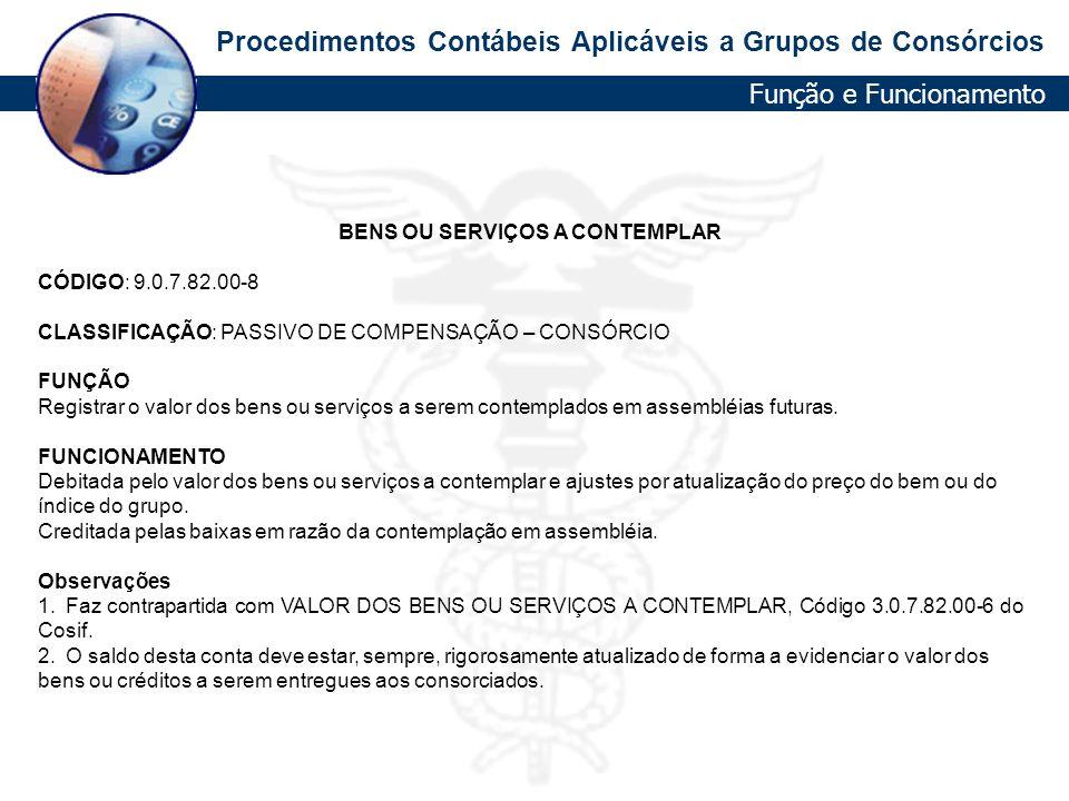 Procedimentos Contábeis Aplicáveis a Grupos de Consórcios BENS OU SERVIÇOS A CONTEMPLAR CÓDIGO: 9.0.7.82.00-8 CLASSIFICAÇÃO: PASSIVO DE COMPENSAÇÃO –