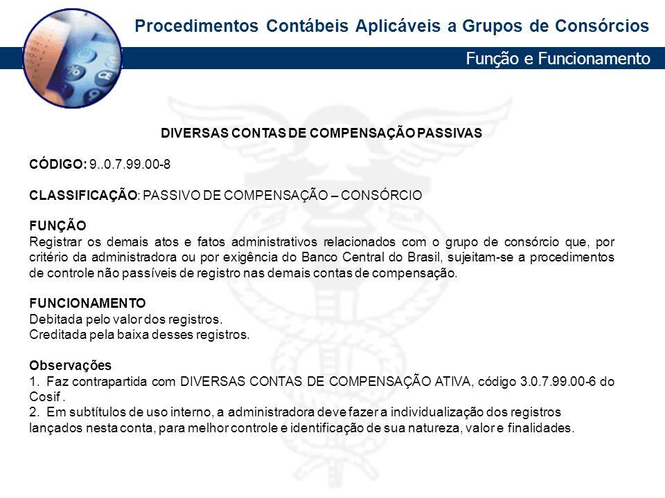 Procedimentos Contábeis Aplicáveis a Grupos de Consórcios DIVERSAS CONTAS DE COMPENSAÇÃO PASSIVAS CÓDIGO: 9..0.7.99.00-8 CLASSIFICAÇÃO: PASSIVO DE COM