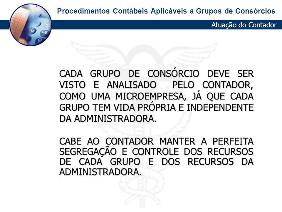 Procedimentos Contábeis Aplicáveis a Grupos de Consórcios Atuação do Contador CADA GRUPO DE CONSÓRCIO DEVE SER VISTO E ANALISADO PELO CONTADOR, COMO U