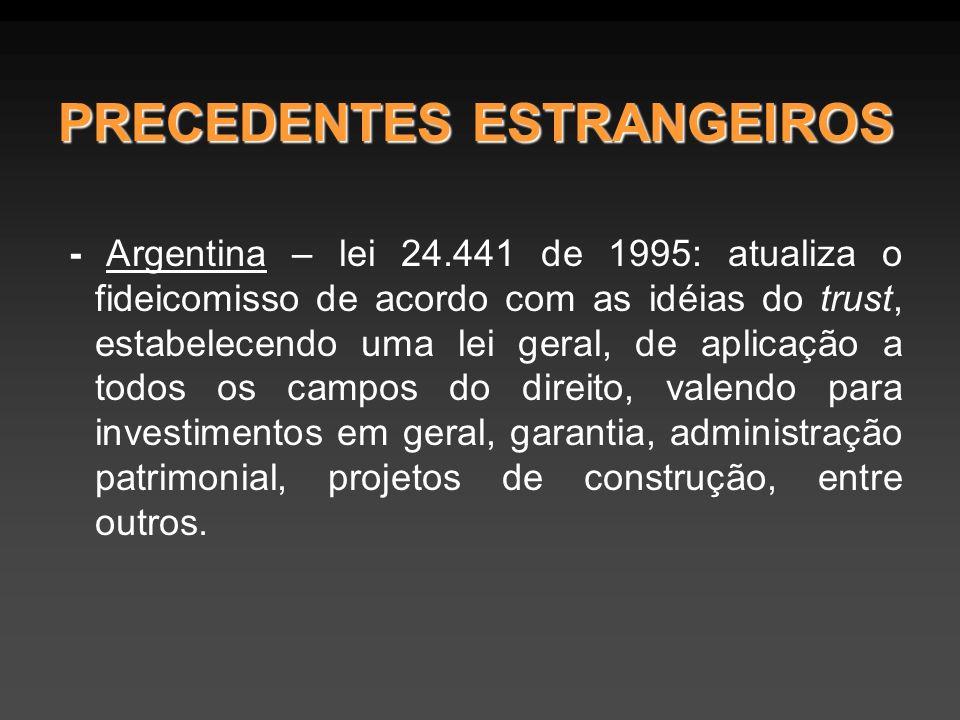 PRECEDENTES ESTRANGEIROS - Argentina – lei 24.441 de 1995: atualiza o fideicomisso de acordo com as idéias do trust, estabelecendo uma lei geral, de aplicação a todos os campos do direito, valendo para investimentos em geral, garantia, administração patrimonial, projetos de construção, entre outros.