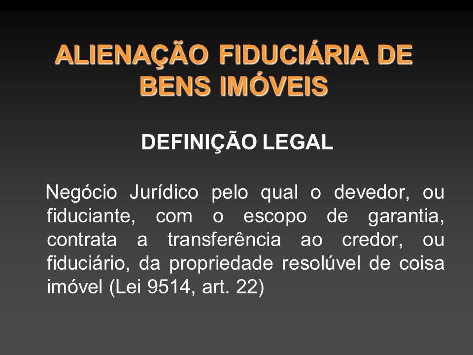 ALIENAÇÃO FIDUCIÁRIA DE BENS IMÓVEIS DEFINIÇÃO LEGAL Negócio Jurídico pelo qual o devedor, ou fiduciante, com o escopo de garantia, contrata a transferência ao credor, ou fiduciário, da propriedade resolúvel de coisa imóvel (Lei 9514, art.