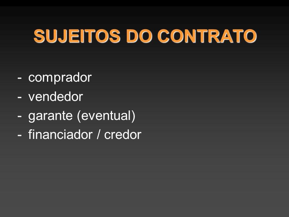 SUJEITOS DO CONTRATO -comprador -vendedor -garante (eventual) -financiador / credor