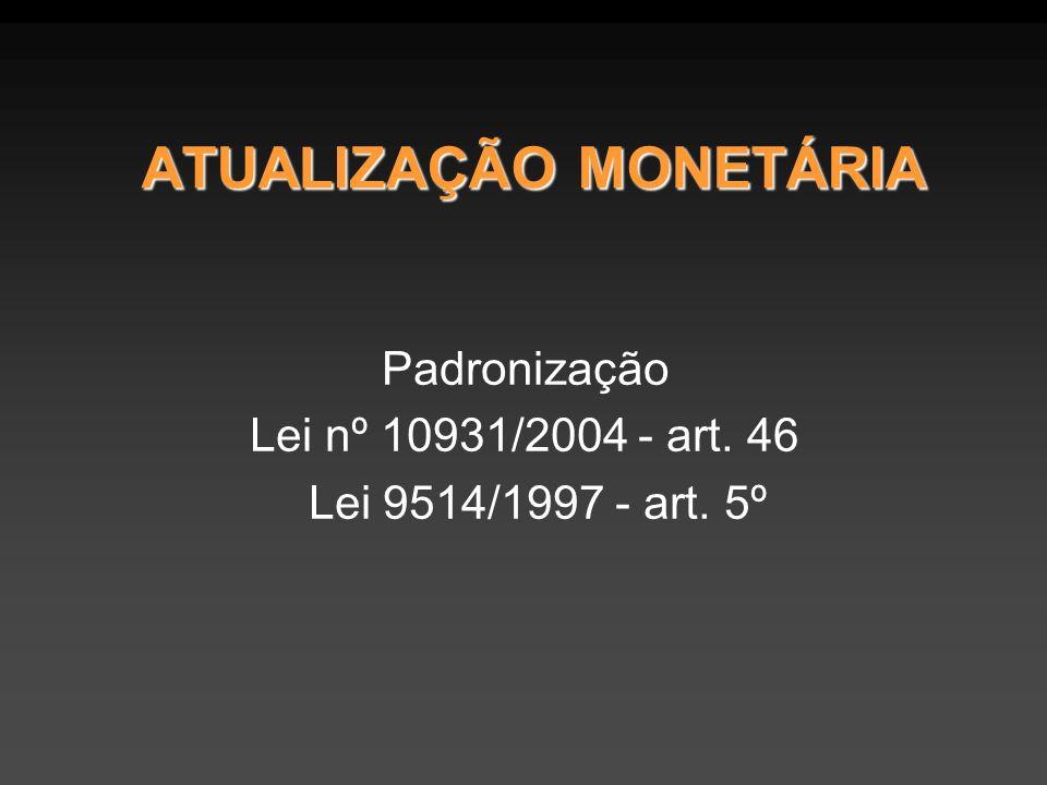 ATUALIZAÇÃO MONETÁRIA Padronização Lei nº 10931/2004 - art. 46 Lei 9514/1997 - art. 5º