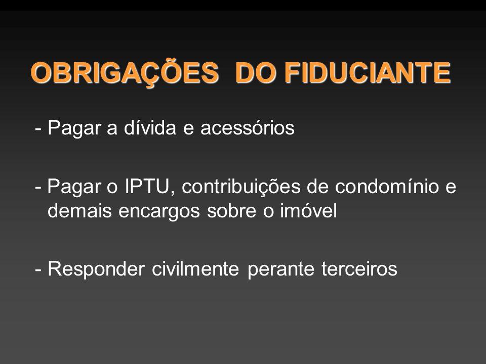 OBRIGAÇÕES DO FIDUCIANTE - Pagar a dívida e acessórios - Pagar o IPTU, contribuições de condomínio e demais encargos sobre o imóvel - Responder civilm