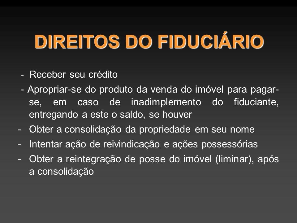DIREITOS DO FIDUCIÁRIO - Receber seu crédito - Apropriar-se do produto da venda do imóvel para pagar- se, em caso de inadimplemento do fiduciante, entregando a este o saldo, se houver -Obter a consolidação da propriedade em seu nome -Intentar ação de reivindicação e ações possessórias -Obter a reintegração de posse do imóvel (liminar), após a consolidação