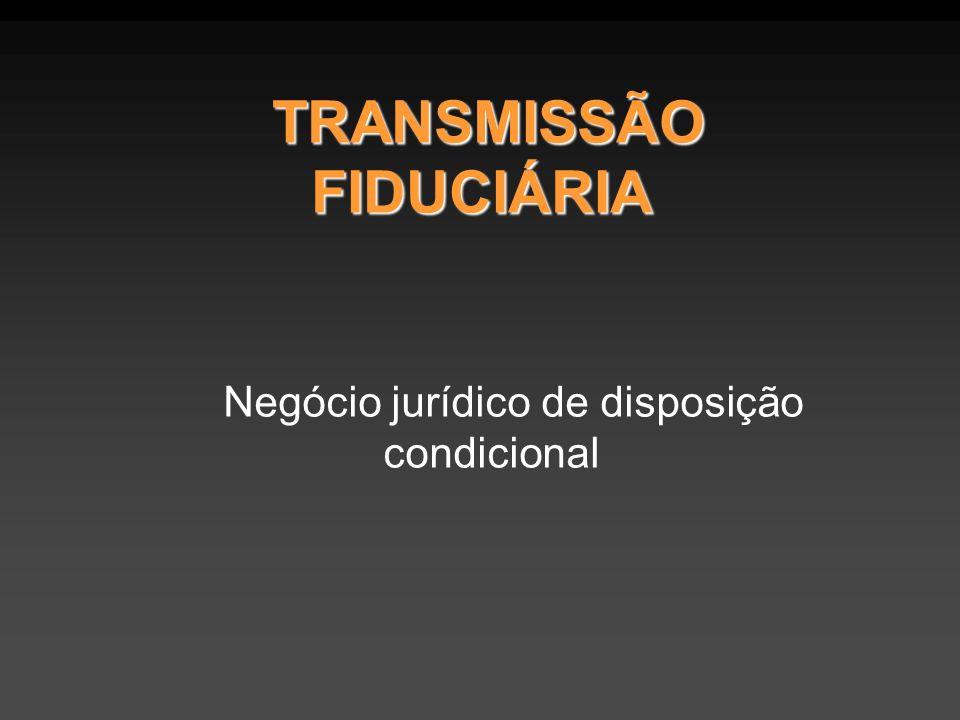 TRANSMISSÃO FIDUCIÁRIA TRANSMISSÃO FIDUCIÁRIA Negócio jurídico de disposição condicional