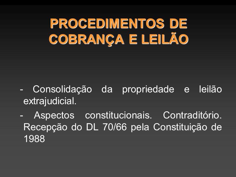 PROCEDIMENTOS DE COBRANÇA E LEILÃO - Consolidação da propriedade e leilão extrajudicial. - Aspectos constitucionais. Contraditório. Recepção do DL 70/