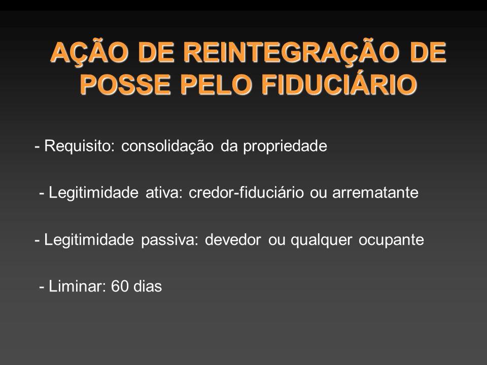 AÇÃO DE REINTEGRAÇÃO DE POSSE PELO FIDUCIÁRIO - Requisito: consolidação da propriedade - Legitimidade ativa: credor-fiduciário ou arrematante - Legitimidade passiva: devedor ou qualquer ocupante - Liminar: 60 dias
