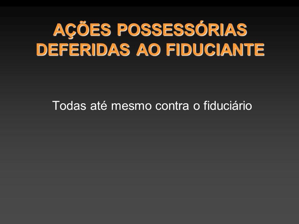 AÇÕES POSSESSÓRIAS DEFERIDAS AO FIDUCIANTE Todas até mesmo contra o fiduciário