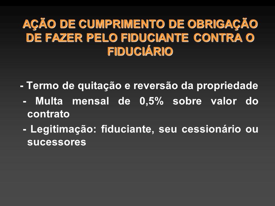 AÇÃO DE CUMPRIMENTO DE OBRIGAÇÃO DE FAZER PELO FIDUCIANTE CONTRA O FIDUCIÁRIO - Termo de quitação e reversão da propriedade - Multa mensal de 0,5% sobre valor do contrato - Legitimação: fiduciante, seu cessionário ou sucessores