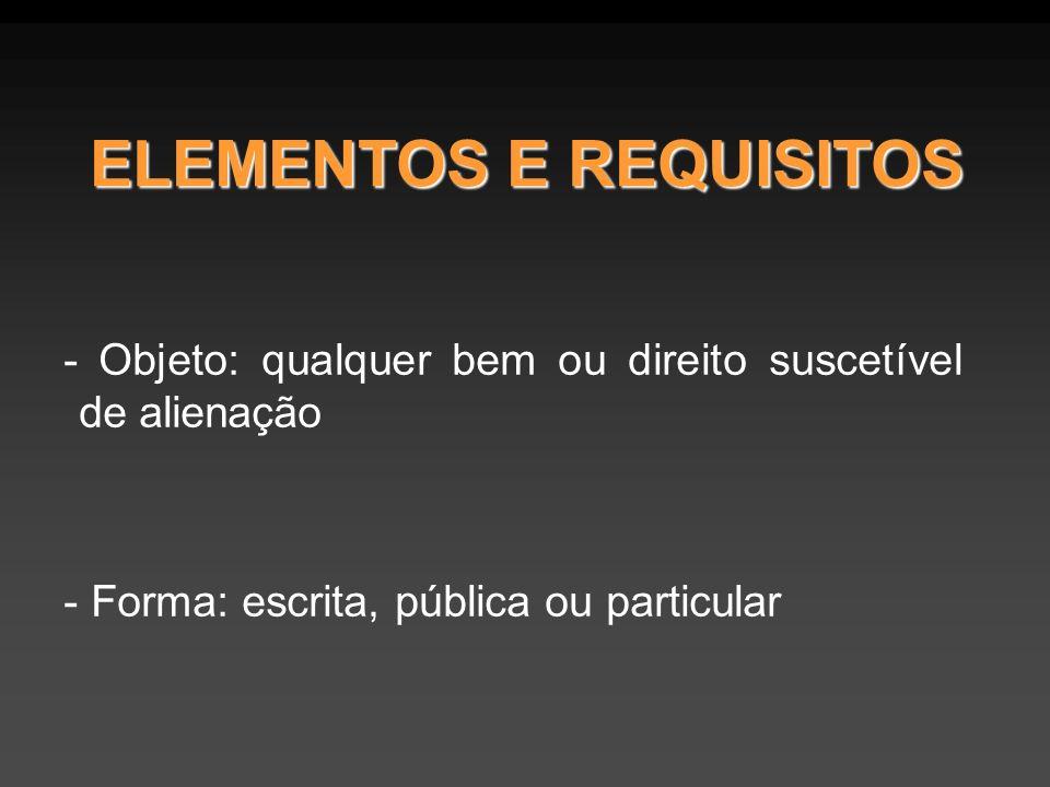 ELEMENTOS E REQUISITOS - Objeto: qualquer bem ou direito suscetível de alienação - Forma: escrita, pública ou particular