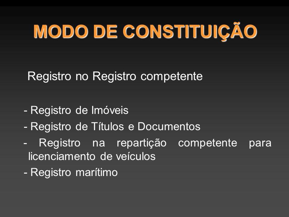 MODO DE CONSTITUIÇÃO Registro no Registro competente - Registro de Imóveis - Registro de Títulos e Documentos - Registro na repartição competente para licenciamento de veículos - Registro marítimo