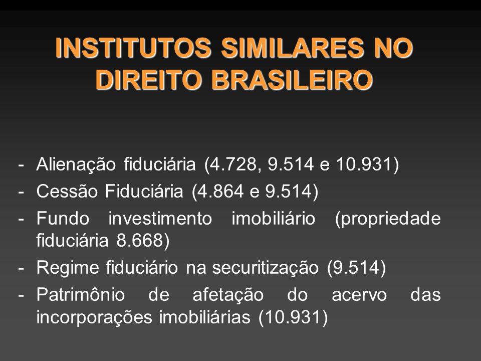 INSTITUTOS SIMILARES NO DIREITO BRASILEIRO -Alienação fiduciária (4.728, 9.514 e 10.931) -Cessão Fiduciária (4.864 e 9.514) -Fundo investimento imobiliário (propriedade fiduciária 8.668) -Regime fiduciário na securitização (9.514) -Patrimônio de afetação do acervo das incorporações imobiliárias (10.931)