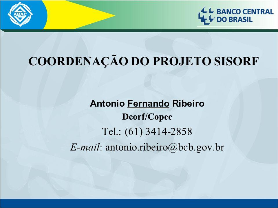 COORDENAÇÃO DO PROJETO SISORF Antonio Fernando Ribeiro Deorf/Copec Tel.: (61) 3414-2858 E-mail: antonio.ribeiro@bcb.gov.br