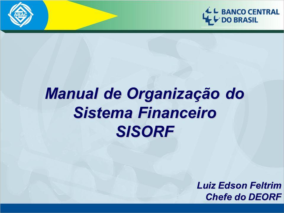Manualde Organização do Sistema Financeiro SISORF Manual de Organização do Sistema Financeiro SISORF Luiz Edson Feltrim Chefe do DEORF Chefe do DEORF
