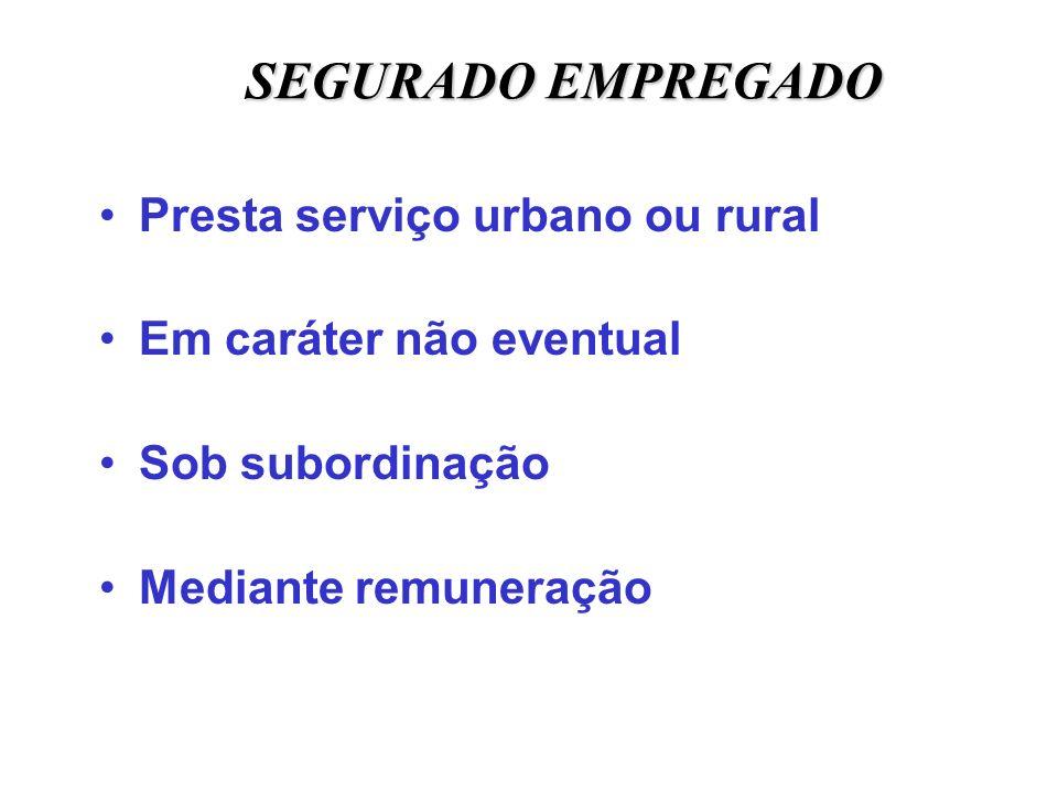 SEGURADO EMPREGADO Presta serviço urbano ou rural Em caráter não eventual Sob subordinação Mediante remuneração