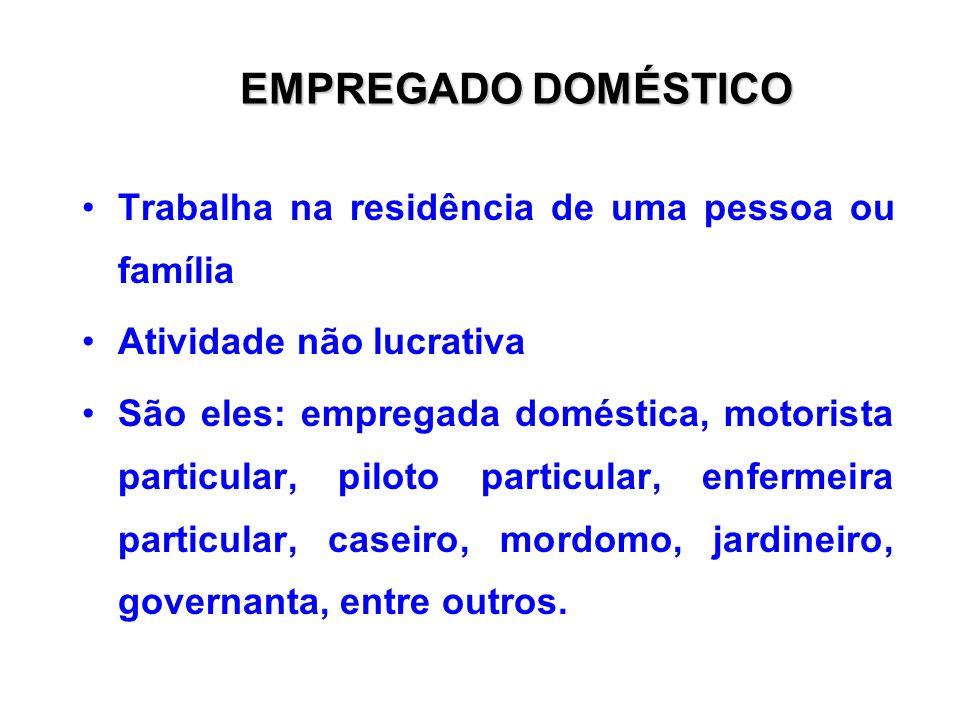 EMPREGADO DOMÉSTICO Trabalha na residência de uma pessoa ou família Atividade não lucrativa São eles: empregada doméstica, motorista particular, piloto particular, enfermeira particular, caseiro, mordomo, jardineiro, governanta, entre outros.