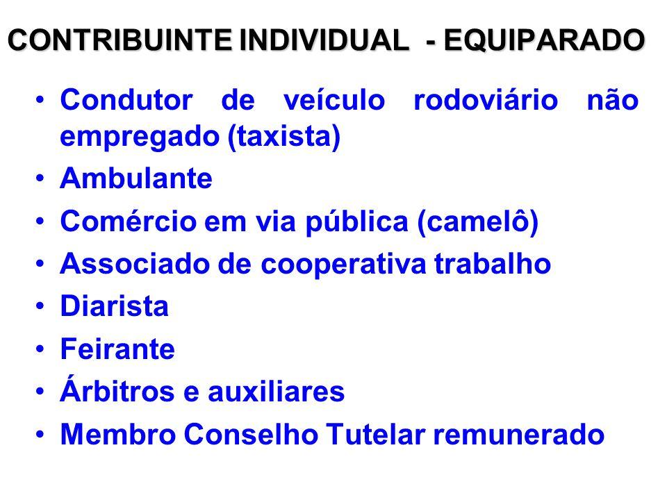 CONTRIBUINTE INDIVIDUAL - EQUIPARADO Condutor de veículo rodoviário não empregado (taxista) Ambulante Comércio em via pública (camelô) Associado de cooperativa trabalho Diarista Feirante Árbitros e auxiliares Membro Conselho Tutelar remunerado