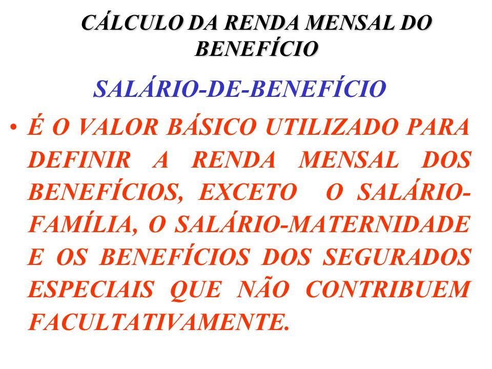 CÁLCULO DA RENDA MENSAL DO BENEFÍCIO SALÁRIO-DE-BENEFÍCIO É O VALOR BÁSICO UTILIZADO PARA DEFINIR A RENDA MENSAL DOS BENEFÍCIOS, EXCETO O SALÁRIO- FAM