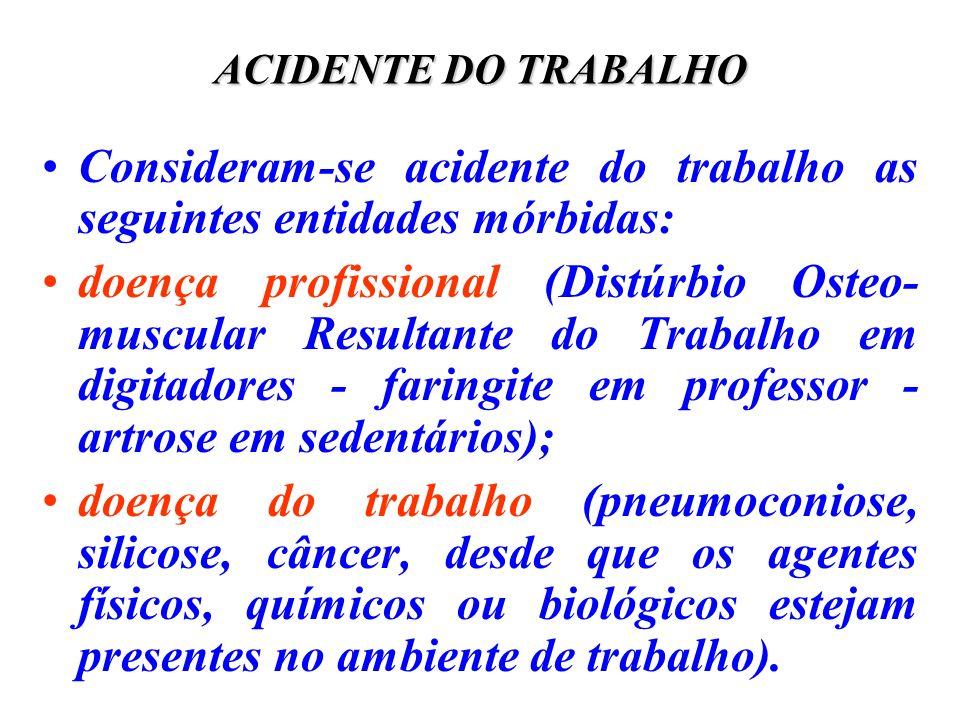 ACIDENTE DO TRABALHO Consideram-se acidente do trabalho as seguintes entidades mórbidas: doença profissional (Distúrbio Osteo- muscular Resultante do