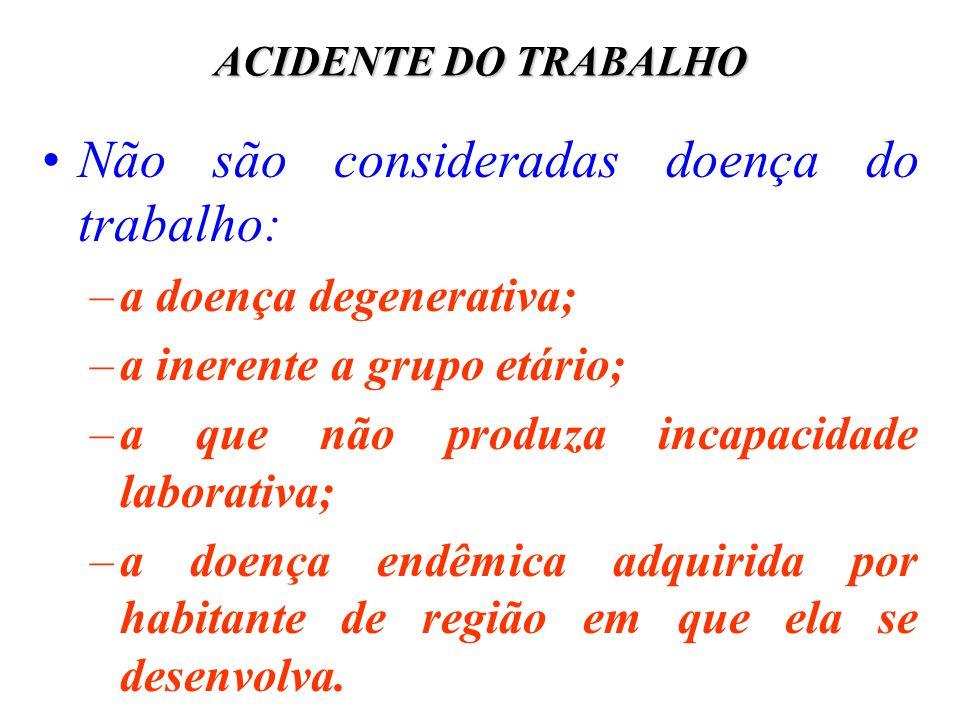 ACIDENTE DO TRABALHO Não são consideradas doença do trabalho: –a doença degenerativa; –a inerente a grupo etário; –a que não produza incapacidade labo