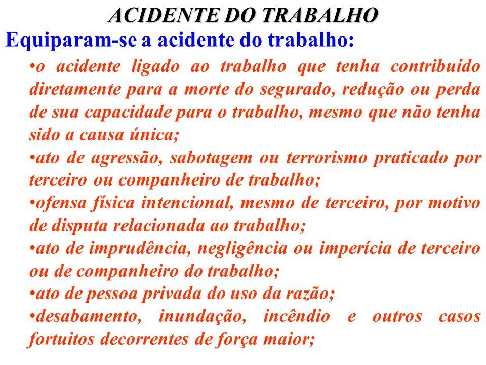 ACIDENTE DO TRABALHO Equiparam-se a acidente do trabalho: o acidente ligado ao trabalho que tenha contribuído diretamente para a morte do segurado, re