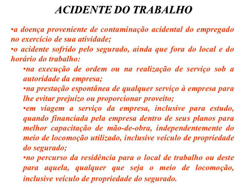 ACIDENTE DO TRABALHO a doença proveniente de contaminação acidental do empregado no exercício de sua atividade; o acidente sofrido pelo segurado, aind