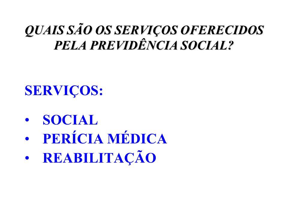 QUAIS SÃO OS SERVIÇOS OFERECIDOS PELA PREVIDÊNCIA SOCIAL? SERVIÇOS: SOCIAL PERÍCIA MÉDICA REABILITAÇÃO
