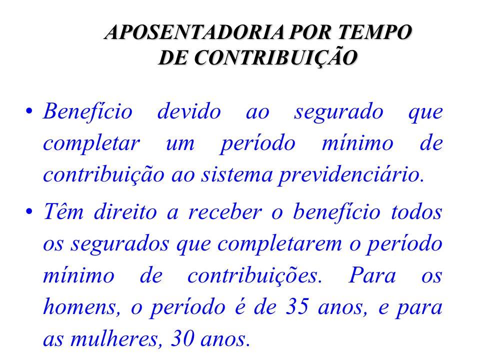 APOSENTADORIA POR TEMPO DE CONTRIBUIÇÃO Benefício devido ao segurado que completar um período mínimo de contribuição ao sistema previdenciário. Têm di