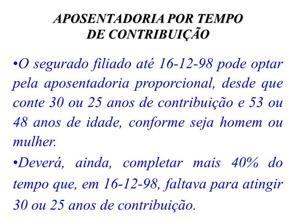 APOSENTADORIA POR TEMPO DE CONTRIBUIÇÃO O segurado filiado até 16-12-98 pode optar pela aposentadoria proporcional, desde que conte 30 ou 25 anos de c