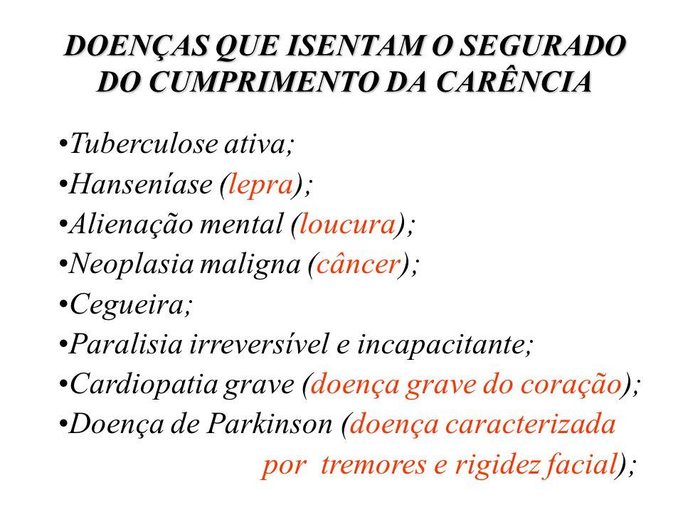 DOENÇAS QUE ISENTAM O SEGURADO DO CUMPRIMENTO DA CARÊNCIA Tuberculose ativa; Hanseníase (lepra); Alienação mental (loucura); Neoplasia maligna (câncer
