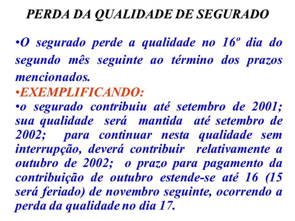 PERDA DA QUALIDADE DE SEGURADO O segurado perde a qualidade no 16º dia do segundo mês seguinte ao término dos prazos mencionados. EXEMPLIFICANDO: o se