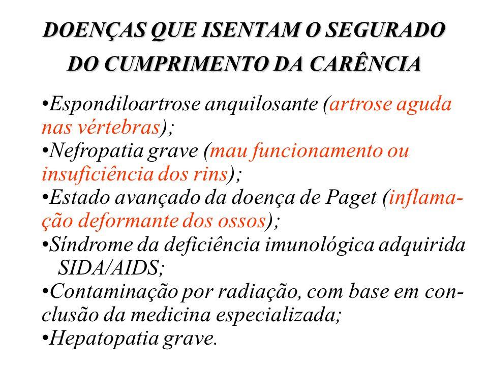 DOENÇAS QUE ISENTAM O SEGURADO DO CUMPRIMENTO DA CARÊNCIA Espondiloartrose anquilosante (artrose aguda nas vértebras); Nefropatia grave (mau funcionam