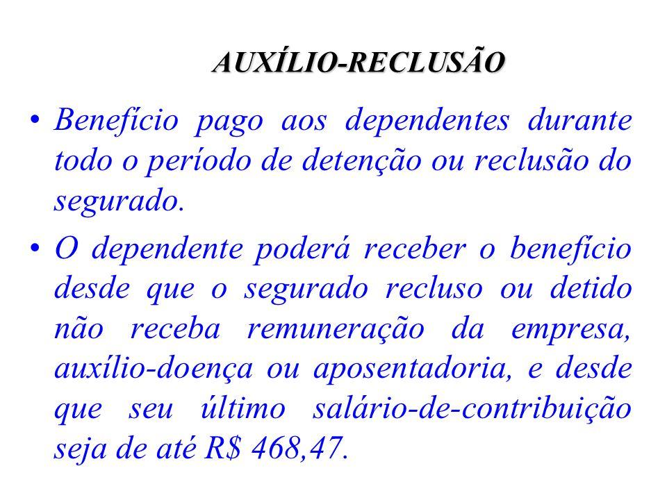 AUXÍLIO-RECLUSÃO Benefício pago aos dependentes durante todo o período de detenção ou reclusão do segurado. O dependente poderá receber o benefício de
