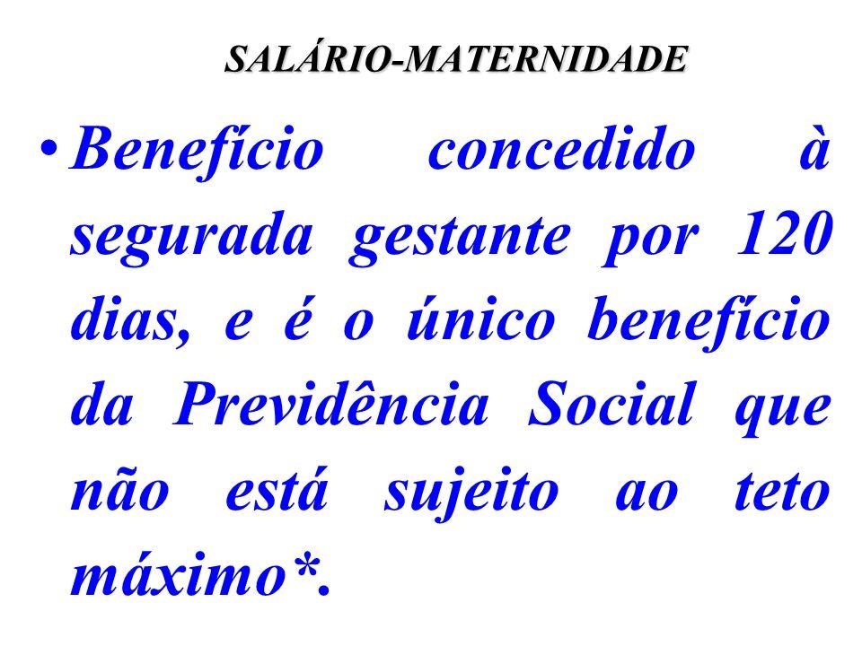 SALÁRIO-MATERNIDADE Benefício concedido à segurada gestante por 120 dias, e é o único benefício da Previdência Social que não está sujeito ao teto máx