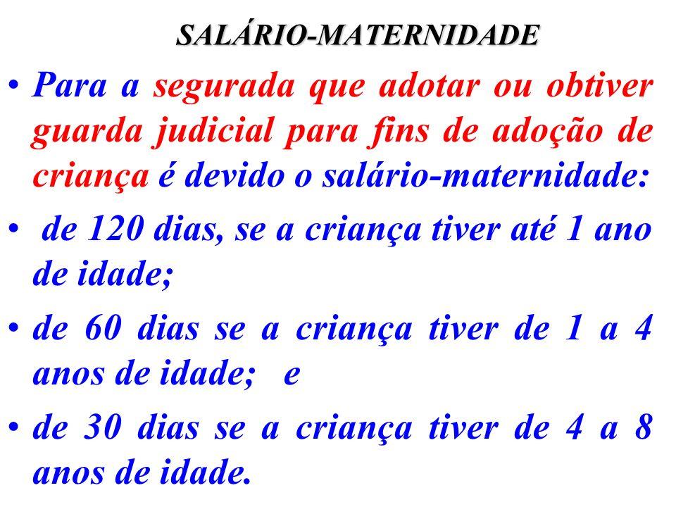 SALÁRIO-MATERNIDADE Para a segurada que adotar ou obtiver guarda judicial para fins de adoção de criança é devido o salário-maternidade: de 120 dias,