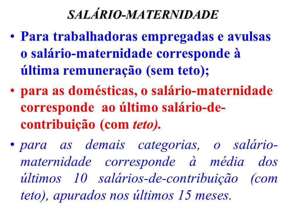 SALÁRIO-MATERNIDADE Para trabalhadoras empregadas e avulsas o salário-maternidade corresponde à última remuneração (sem teto); para as domésticas, o s