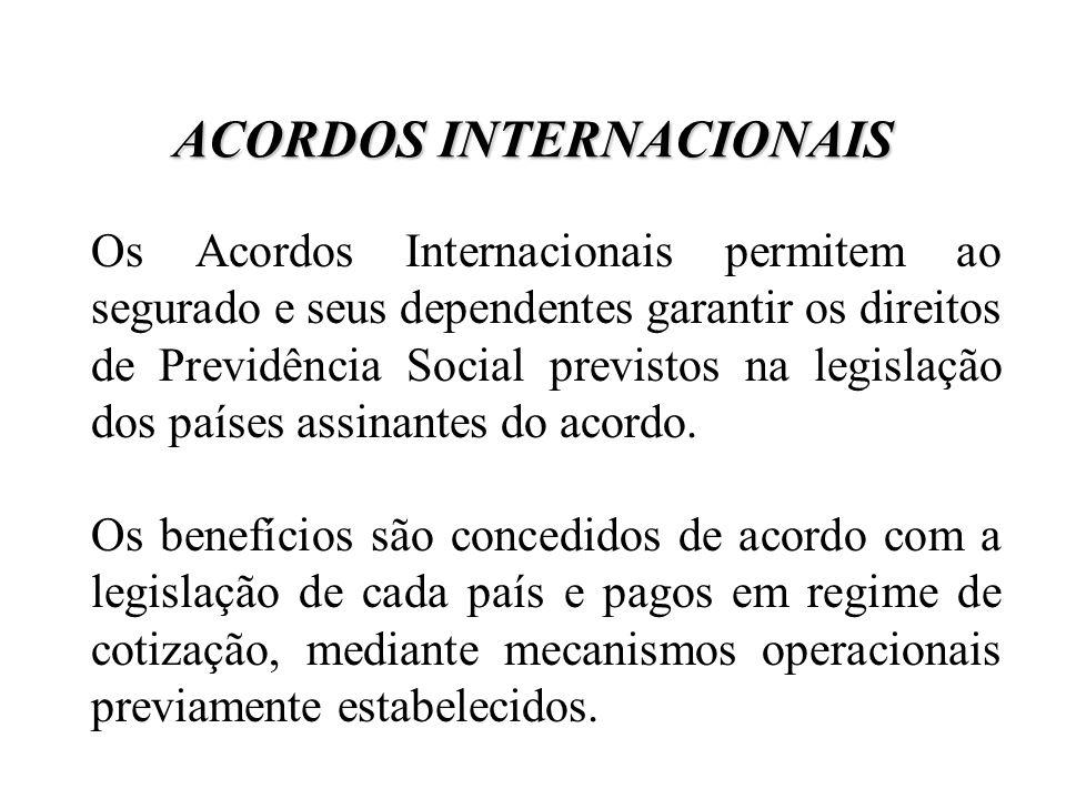 ACORDOS INTERNACIONAIS Os Acordos Internacionais permitem ao segurado e seus dependentes garantir os direitos de Previdência Social previstos na legis