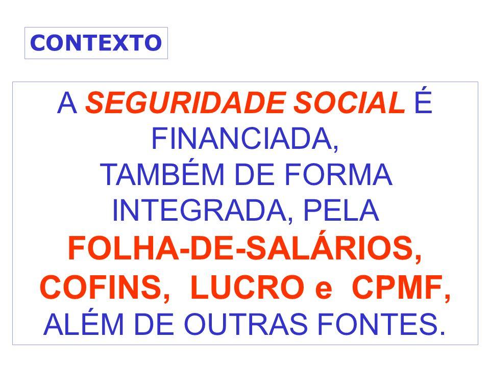 A SEGURIDADE SOCIAL É FINANCIADA, TAMBÉM DE FORMA INTEGRADA, PELA FOLHA-DE-SALÁRIOS, COFINS, LUCRO e CPMF, ALÉM DE OUTRAS FONTES. CONTEXTO