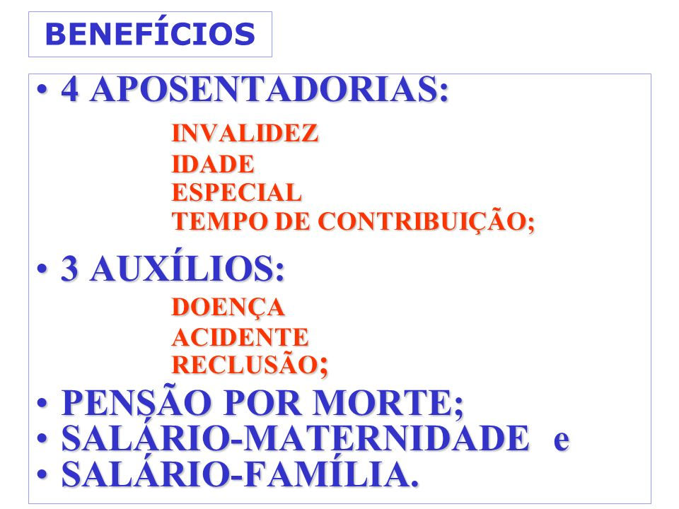 BENEFÍCIOS 4 APOSENTADORIAS:4 APOSENTADORIAS: INVALIDEZ INVALIDEZIDADEESPECIAL TEMPO DE CONTRIBUIÇÃO; 3 AUXÍLIOS:3 AUXÍLIOS:DOENÇAACIDENTE RECLUSÃO ;