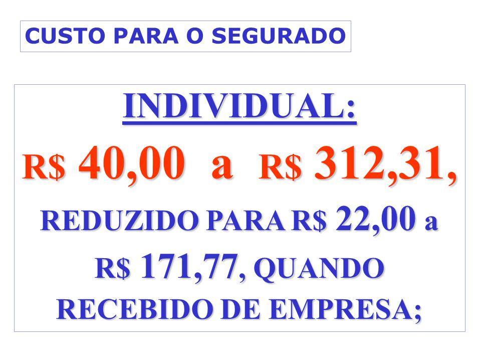 INDIVIDUAL: R$ 40,00 a R$ 312,31, REDUZIDO PARA R$ 22,00 a R$ 171,77, QUANDO RECEBIDO DE EMPRESA; CUSTO PARA O SEGURADO