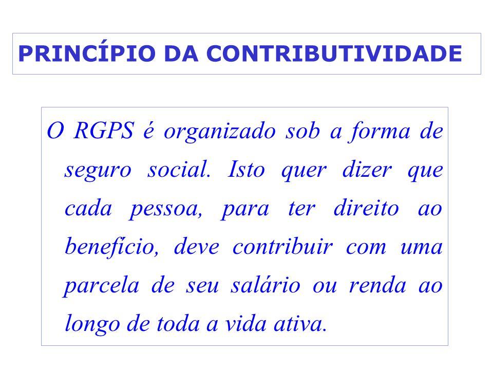 PRINCÍPIO DA CONTRIBUTIVIDADE O RGPS é organizado sob a forma de seguro social. Isto quer dizer que cada pessoa, para ter direito ao benefício, deve c