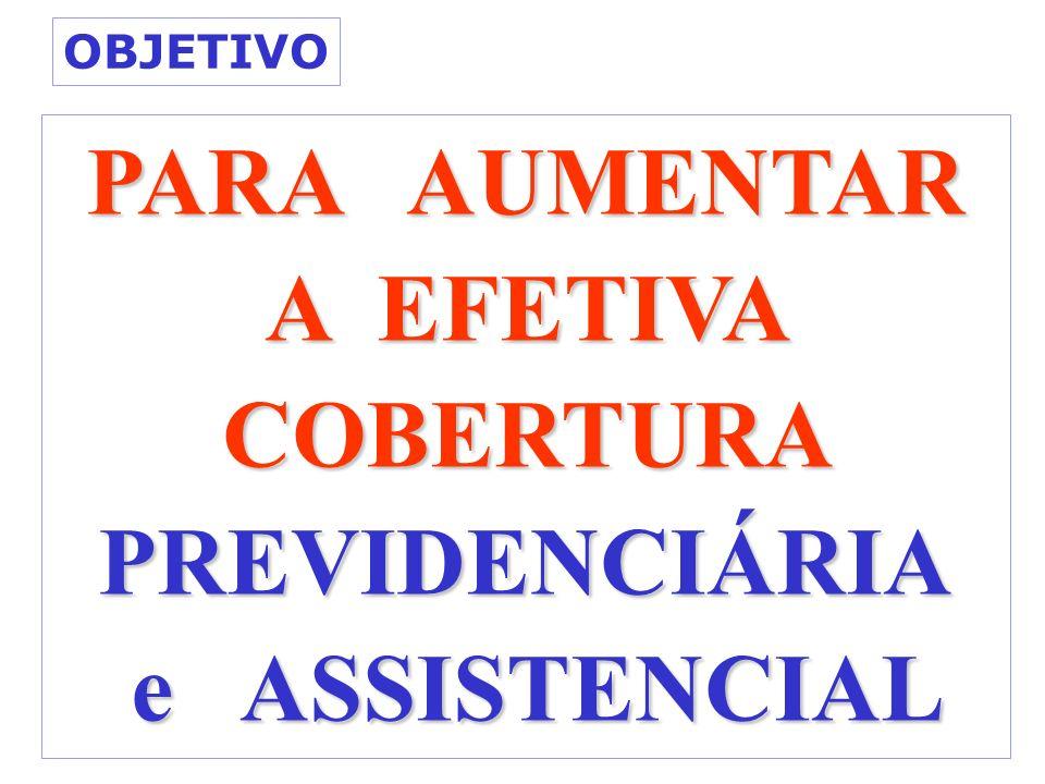 PARA AUMENTAR A EFETIVA COBERTURA PREVIDENCIÁRIA e ASSISTENCIAL e ASSISTENCIAL OBJETIVO