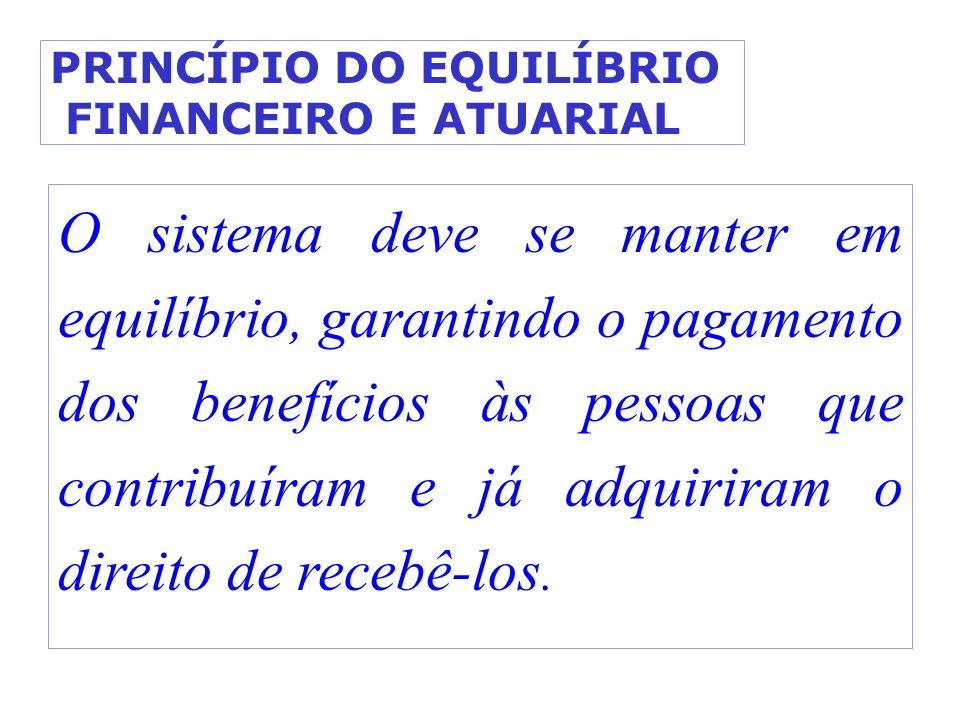 PRINCÍPIO DO EQUILÍBRIO FINANCEIRO E ATUARIAL O sistema deve se manter em equilíbrio, garantindo o pagamento dos benefícios às pessoas que contribuíra