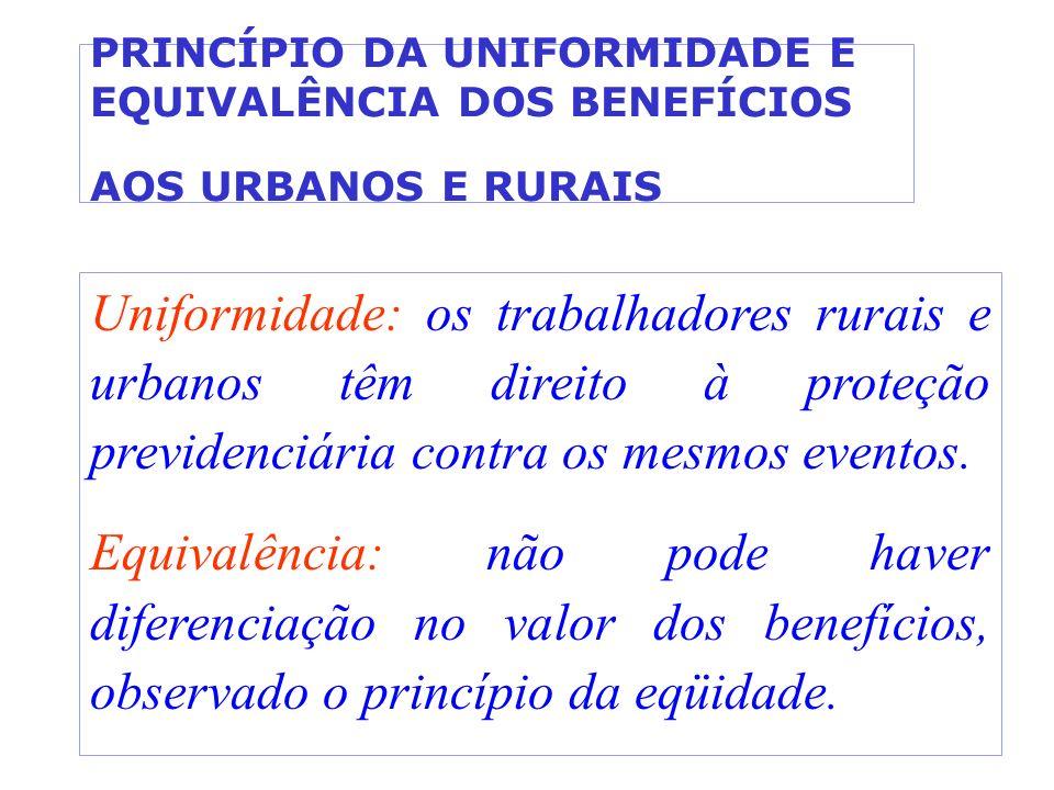 PRINCÍPIO DA UNIFORMIDADE E EQUIVALÊNCIA DOS BENEFÍCIOS AOS URBANOS E RURAIS Uniformidade: os trabalhadores rurais e urbanos têm direito à proteção pr