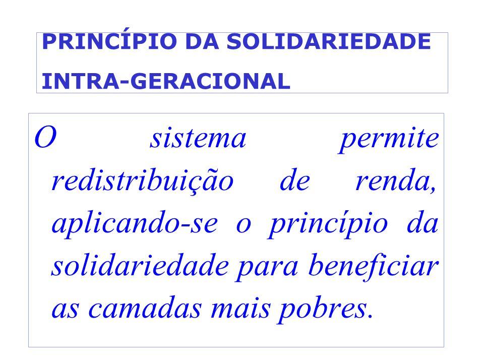 PRINCÍPIO DA SOLIDARIEDADE INTRA-GERACIONAL O sistema permite redistribuição de renda, aplicando-se o princípio da solidariedade para beneficiar as ca