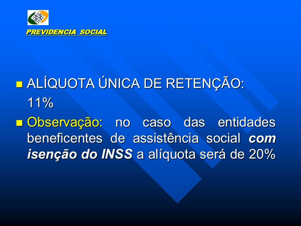 PREVIDENCIA SOCIAL ALÍQUOTA ÚNICA DE RETENÇÃO: ALÍQUOTA ÚNICA DE RETENÇÃO:11% Observação: no caso das entidades beneficentes de assistência social com