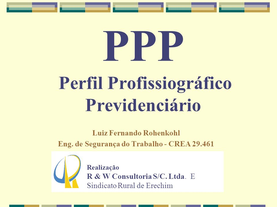 PPP Perfil Profissiográfico Previdenciário Luiz Fernando Rohenkohl Eng. de Segurança do Trabalho - CREA 29.461 Realização R & W Consultoria S/C. Ltda.