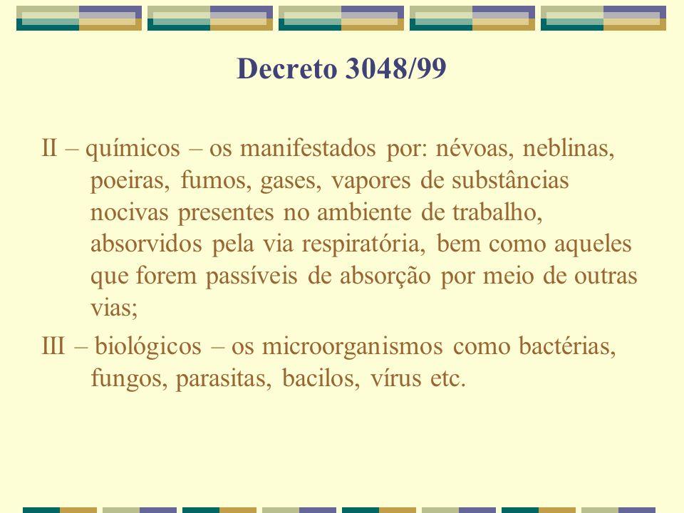 Decreto 3048/99 II – químicos – os manifestados por: névoas, neblinas, poeiras, fumos, gases, vapores de substâncias nocivas presentes no ambiente de