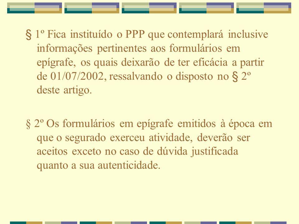 § 1º Fica instituído o PPP que contemplará inclusive informações pertinentes aos formulários em epígrafe, os quais deixarão de ter eficácia a partir d